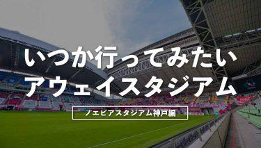 いつか行ってみたいアウェイスタジアム~ノエビアスタジアム神戸編~