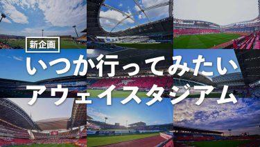 【新企画】『いつか行ってみたいアウェイスタジアム』連載スタート!