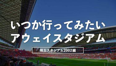 いつか行ってみたいアウェイスタジアム~埼玉スタジアム2002〜